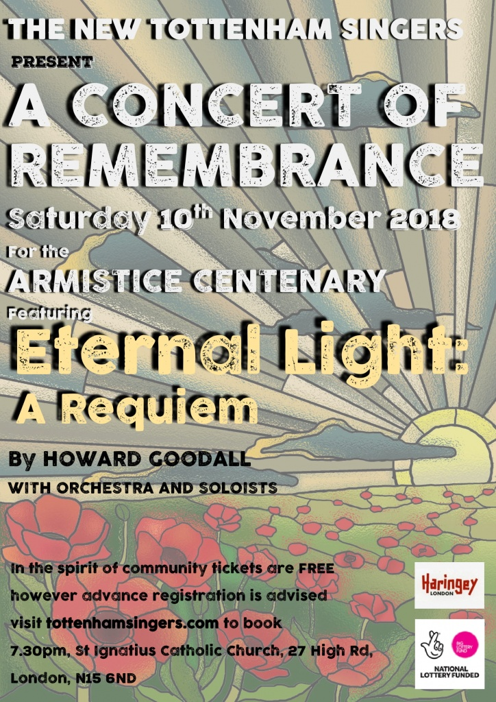 THE NEW TOTTENHAM SINGERS PRESENT A CONCERT OF REMEMBRANCE Saturday 10th November 2018 For the Armistice Centenary Featuring ETERNAL Light: A Requiem By Howard Goodall With orchestra and soloists In the spirit of community tickets are FREE however advanced registration is strongly recommended