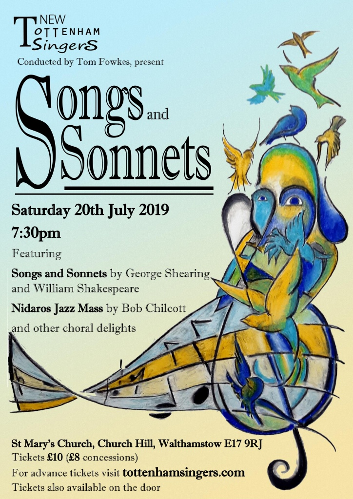 New Tottenham Singers Conducted by Tom Fowkes present Songs and Sonnets Saturday 20th July 2019 7:30pm Featuring Songs and Sonnets by George Shearing and William Shakespeare Nidaros Jazz Mass by Bob Chilcott and other choral delights St Mary's Church, Church Hill, Walthamstow E17 9RJ Tickets £10 (£8 concessions) For advance tickets visit tottenhamsingers.com Tickets also available on the door