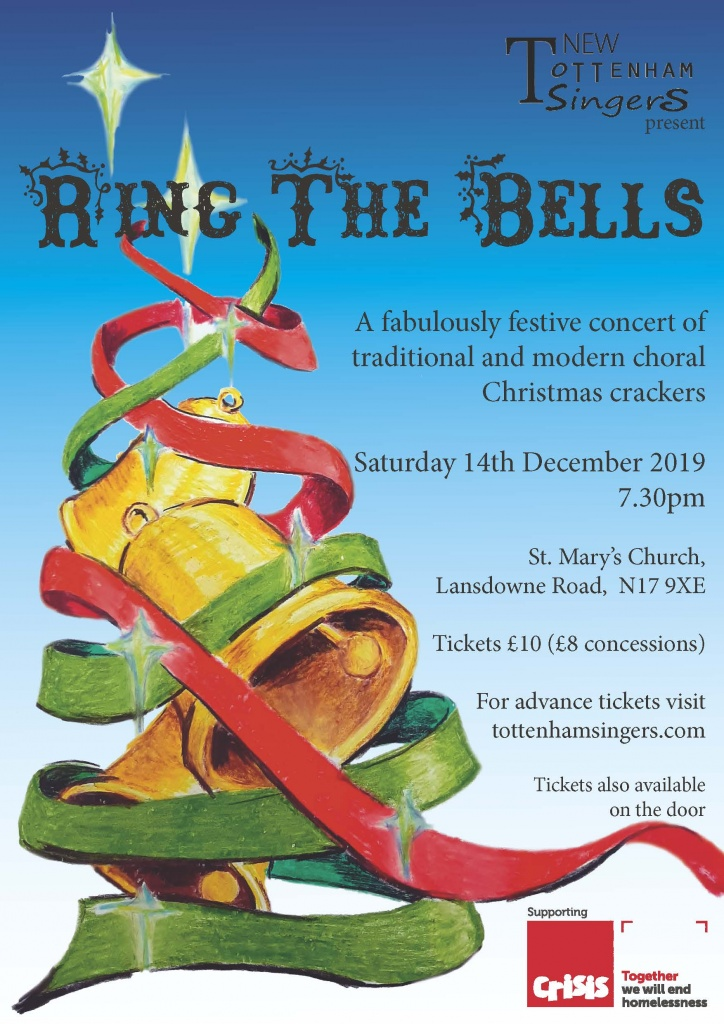 New Tottenham singers present: Ring the Bells. A fabulously festive concert of traditional and modern choral Christmas crackers. Saturday 14th December 2019 at 7.30pm. St. Mary's Church, Lansdowne Road, N17 9XE. Tickets £10 (£8 concessions). For advance tickets visit tottenhamsingers.com. Tickets also available on the door. Supporting Crisis, together we can end homelessness.